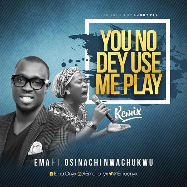 Ema Osinachi Nwachukwu You No Dey Use Me Play Lyrics