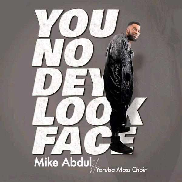 Mike Abdul You No Dey Look Face Lyrics