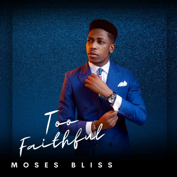 Moses Bliss Too Faithful Album Lyrics